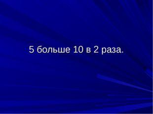 5 больше 10 в 2 раза.