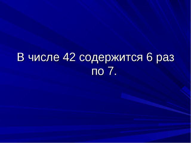 В числе 42 содержится 6 раз по 7.