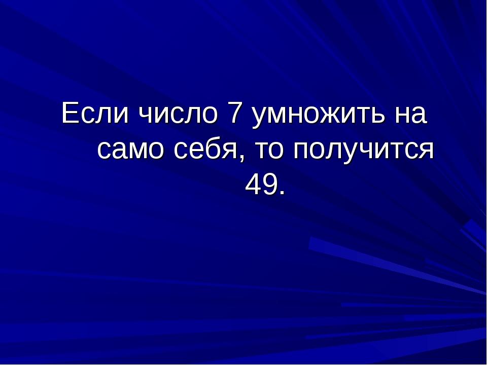 Если число 7 умножить на само себя, то получится 49.
