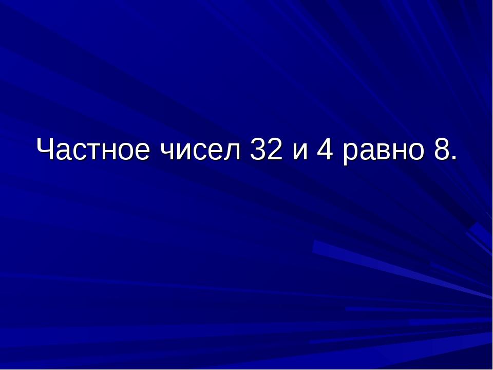 Частное чисел 32 и 4 равно 8.