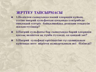 ЗЕРТТЕУ ТАПСЫРМАСЫ 1.Неліктен сынауыққа калий хлоридін құйып, үстіне натрий с