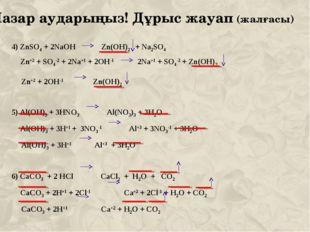 Назар аударыңыз! Дұрыс жауап (жалғасы) 4) ZnSO4 + 2NaOH Zn(OH)2 + Na2SO4 Zn+2