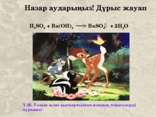 Назар аударыңыз! Дұрыс жауап H2SO4 + Ba(OH)2 BaSO4 + 2H2O Ү.Ж. Толық және қыс