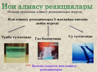 Иондар арасында алмасу реакциялары жүреді. Ион алмасу реакциялары 3 жағдайда