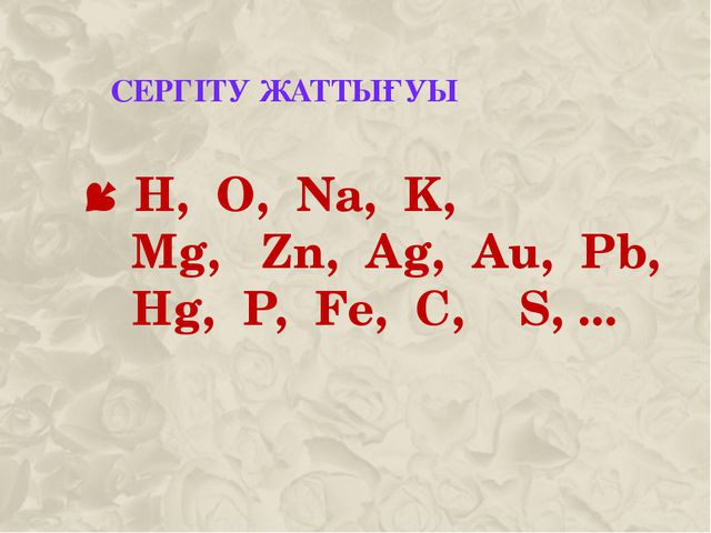 СЕРГІТУ ЖАТТЫҒУЫ H, O, Na, K, Mg,Zn,Ag,Au, Pb, Hg,P, Fe, C,...