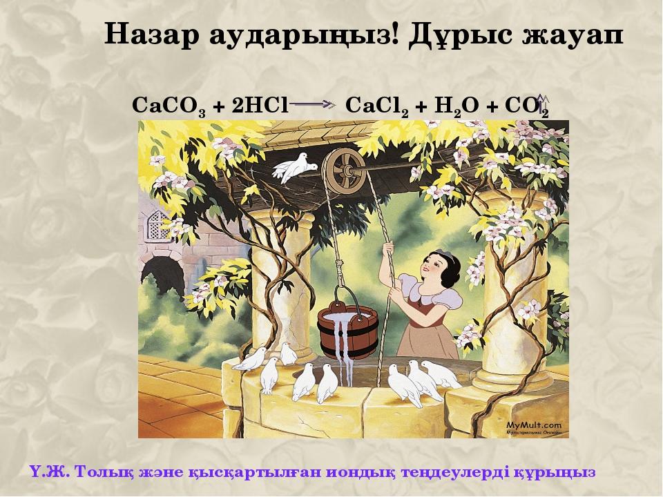 Назар аударыңыз! Дұрыс жауап СаСО3 + 2HCl CaCl2 + H2O + CO2 Ү.Ж. Толық және қ...
