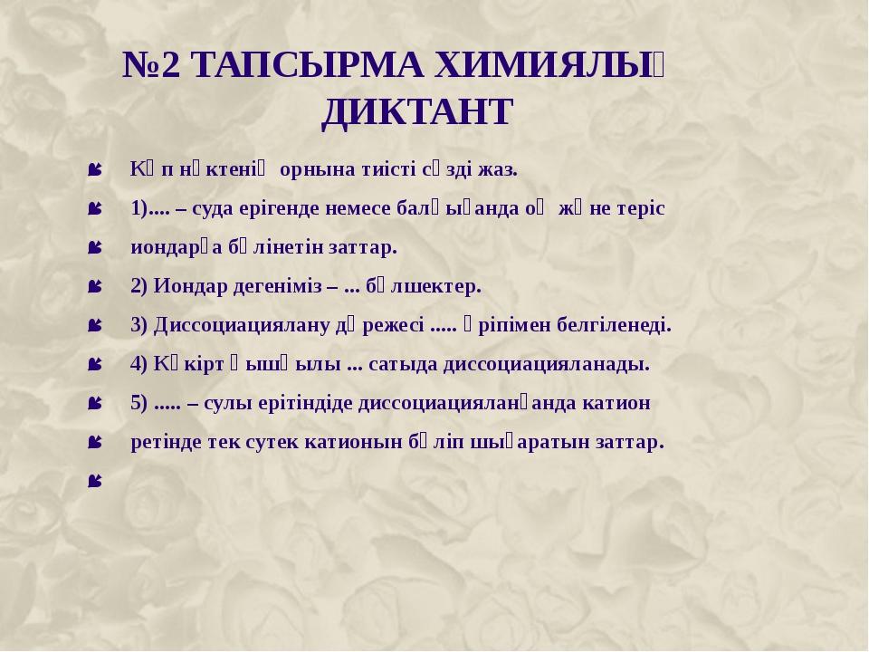 №2 ТАПСЫРМА ХИМИЯЛЫҚ ДИКТАНТ Көп нүктенің орнына тиісті сөзді жаз. 1).... –...