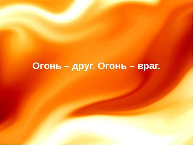 Огонь – друг. Огонь – враг.