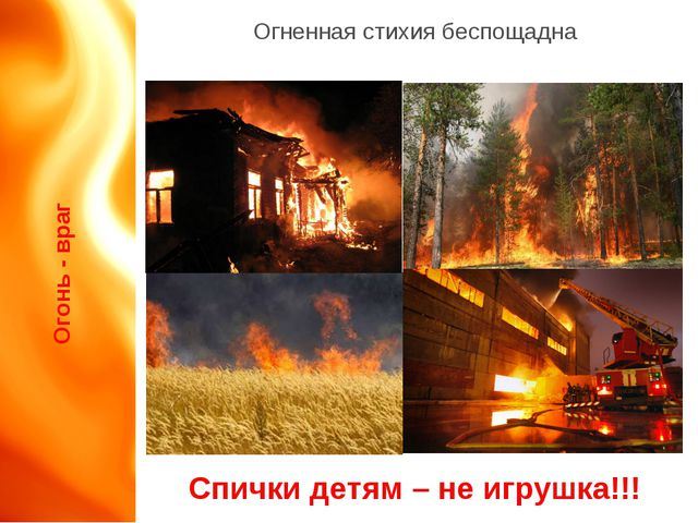 Огонь - враг Огненная стихия беспощадна Спички детям – не игрушка!!!