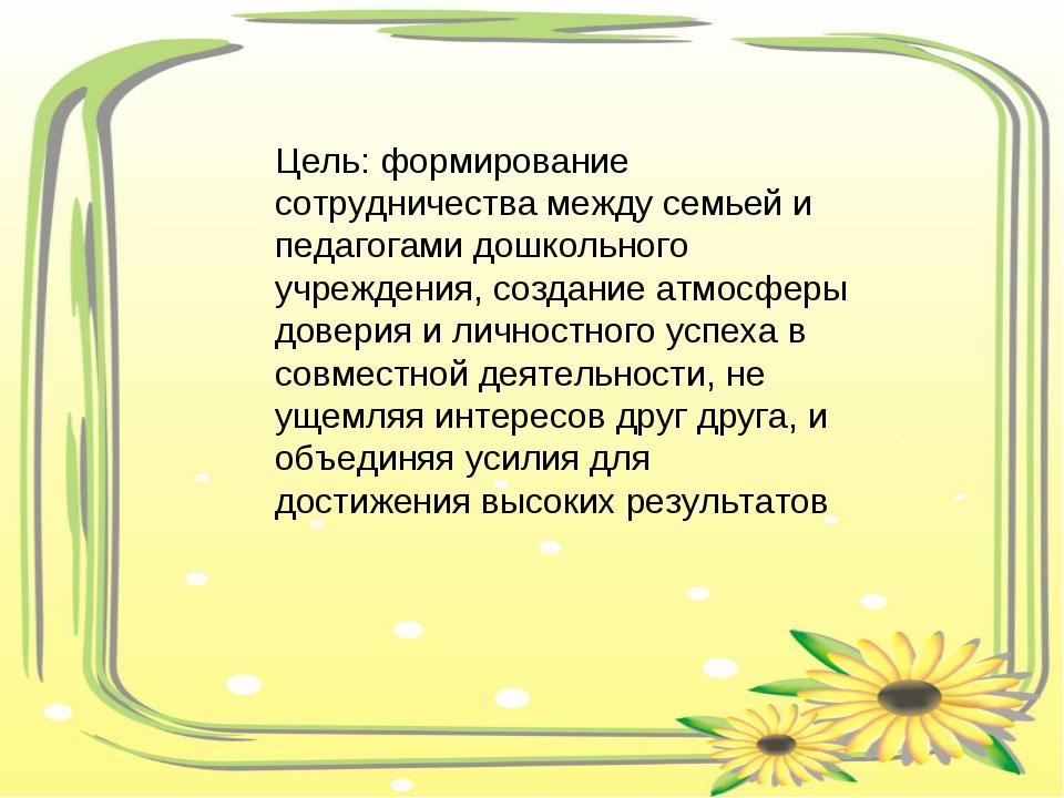 Цель: формирование сотрудничества между семьей и педагогами дошкольного учреж...
