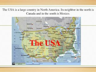 The USA is a large country in North America. Its neighbor in the north is Can