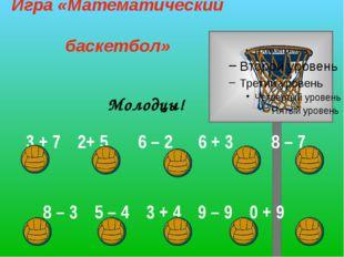 Молодцы! Игра «Математический баскетбол» 3 + 72+ 5 6 – 2 6 + 3 8 – 7 8 –