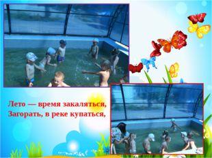 Лето — время закаляться, Загорать, в реке купаться,