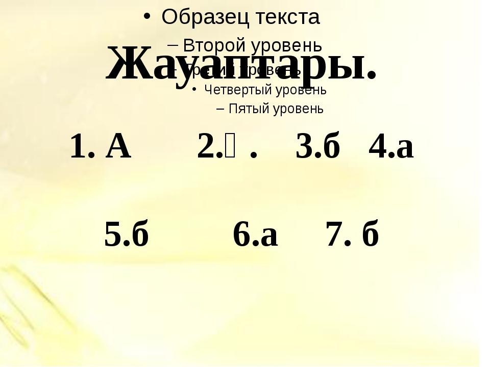 Жауаптары. 1. А 2.ә. 3.б 4.а 5.б 6.а 7. б