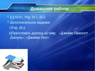 Домашняя работа § § 50-51. Упр. 25.1, 25.2 Дополнительное задание: 1)Упр. 25.