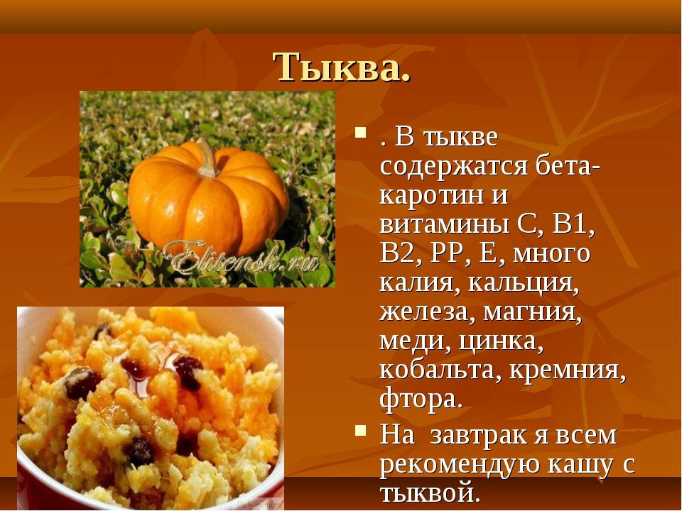 Тыква. . В тыкве содержатся бета-каротин и витамины С, В1, В2, РР, Е, много к...
