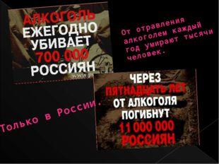 От отравления алкоголем каждый год умирают тысячи человек. Только в России.