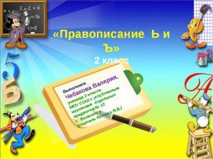 «Правописание Ь и Ъ» 2 класс Выполнила Чебакова Валерия, ученица 2 класса МОУ