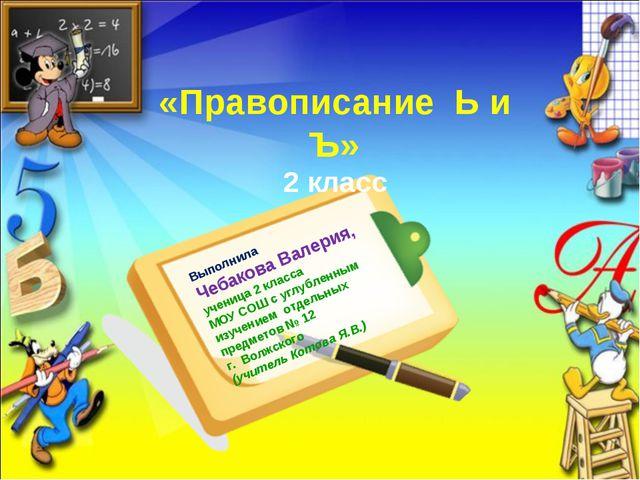 «Правописание Ь и Ъ» 2 класс Выполнила Чебакова Валерия, ученица 2 класса МОУ...