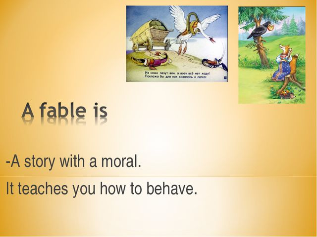 -A story with a moral. It teaches you how to behave.