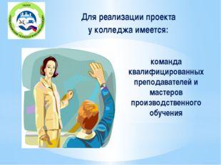 команда квалифицированных преподавателей и мастеров производственного обучен
