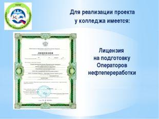 Лицензия на подготовку Операторов нефтепереработки Для реализации проекта у