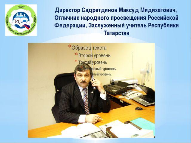 Директор Садретдинов Максуд Мидихатович, Отличник народного просвещения Росси...