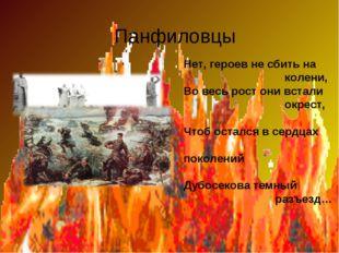Панфиловцы Нет, героев не сбить на колени, Во весь рост они встали окрест, Ч