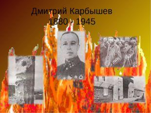 Дмитрий Карбышев 1880 - 1945