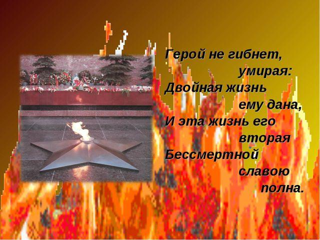 Герой не гибнет, умирая: Двойная жизнь ему дана, И эта жизнь его вторая Бесс...