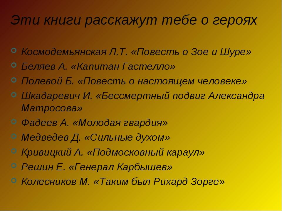 Эти книги расскажут тебе о героях Космодемьянская Л.Т. «Повесть о Зое и Шуре»...