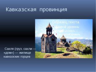 Кавказская провинция Сакля (груз. сахли — «дом») — жилище кавказских горцев