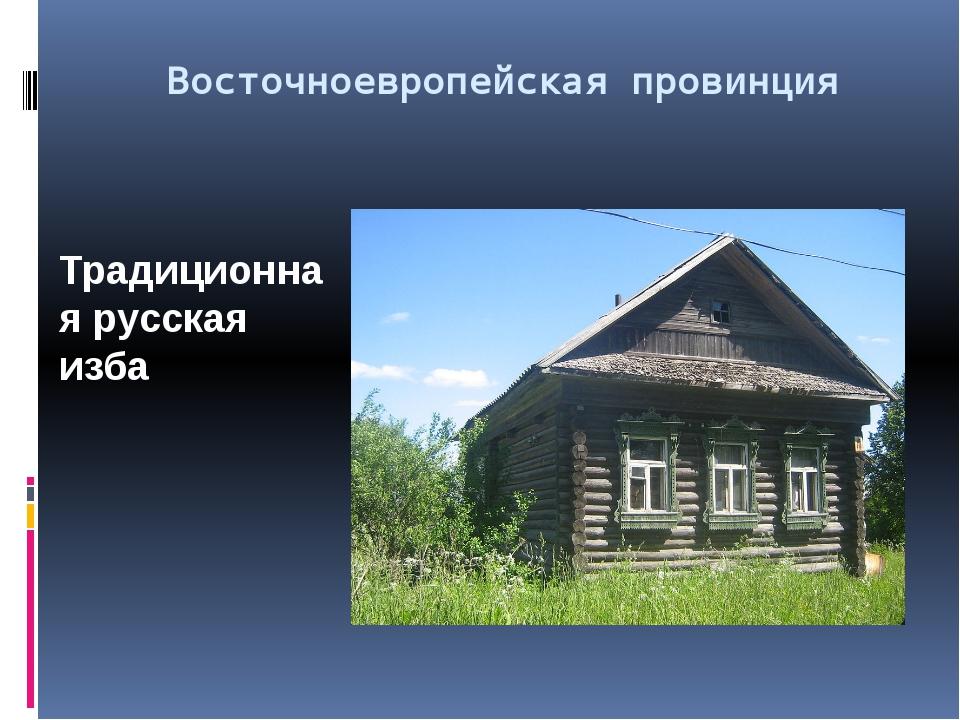 Восточноевропейская провинция Традиционная русская изба