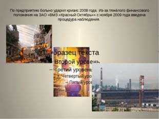 По предприятию больно ударил кризис 2008 года. Из-за тяжёлого финансового пол