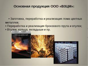 Основная продукция ООО «ВЗЦМ»: •Заготовка, переработка и реализация лома цве