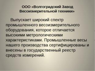 ООО «Волгоградский Завод Весоизмерительной техники» Выпускает широкий спектр