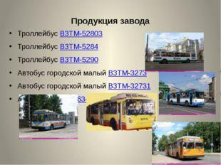 Продукция завода Троллейбус ВЗТМ-52803 Троллейбус ВЗТМ-5284 Троллейбус ВЗТМ-5