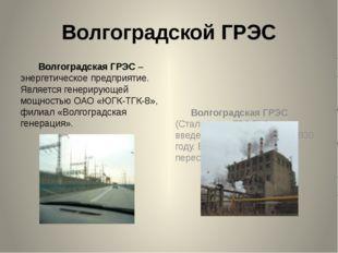 Волгоградской ГРЭС Волгоградская ГРЭС – энергетическое предприятие. Является