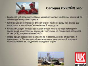 Сегодня ЛУКОЙЛ это: Компания №6 среди крупнейших мировых частных нефтяных ком