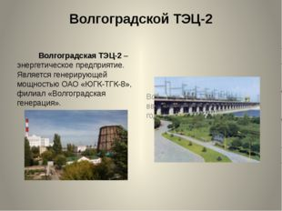 Волгоградской ТЭЦ-2 Волгоградская ТЭЦ-2 – энергетическое предприятие. Являетс