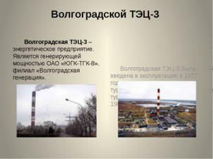 Волгоградской ТЭЦ-3 Волгоградская ТЭЦ-3 – энергетическое предприятие. Являетс