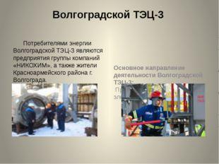 Волгоградской ТЭЦ-3 Потребителями энергии Волгоградской ТЭЦ-3 являются предпр