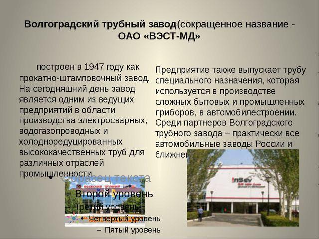 Волгоградский трубный завод(сокращенное название - ОАО «ВЭСТ-МД» построен в 1...