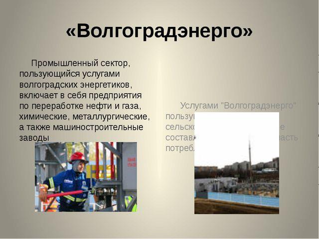 «Волгоградэнерго» Промышленный сектор, пользующийся услугами волгоградских эн...