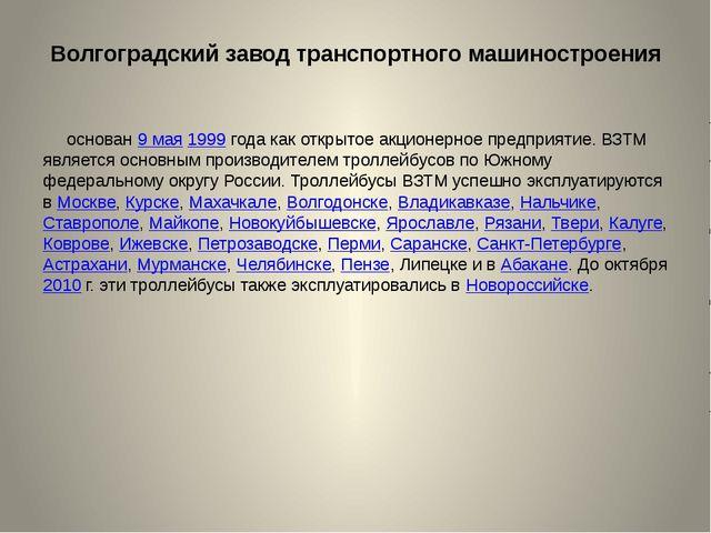 Волгоградский завод транспортного машиностроения основан 9 мая 1999 года как...