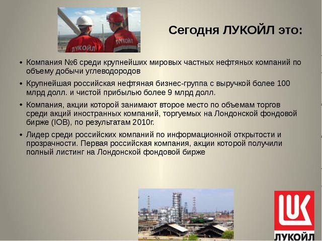 Сегодня ЛУКОЙЛ это: Компания №6 среди крупнейших мировых частных нефтяных ком...