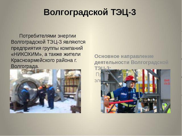 Волгоградской ТЭЦ-3 Потребителями энергии Волгоградской ТЭЦ-3 являются предпр...