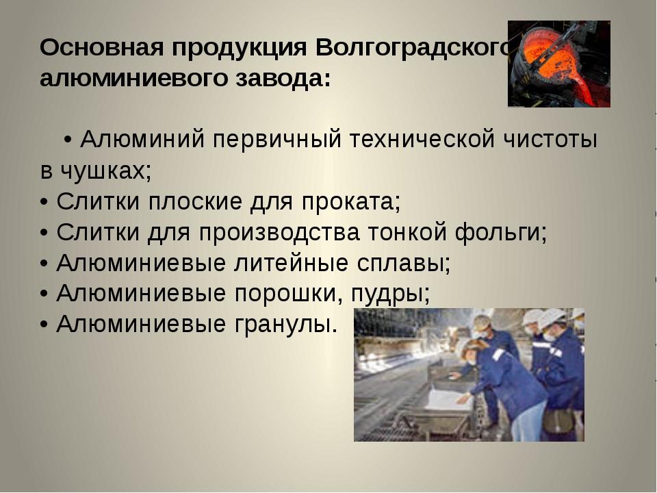 Основная продукция Волгоградского алюминиевого завода: •Алюминий первичный т...