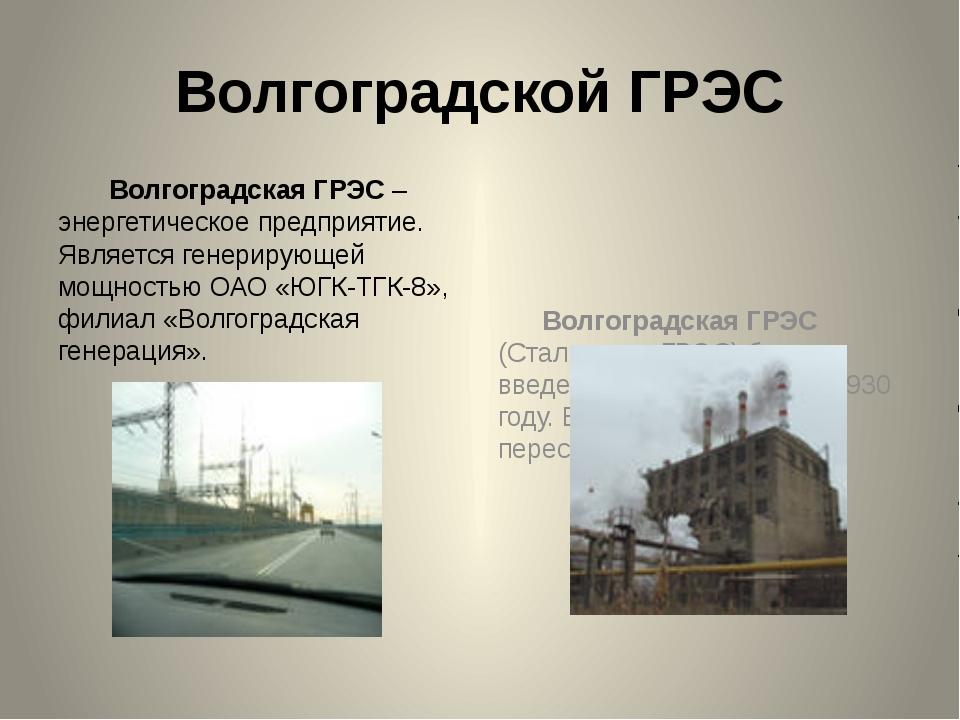 Волгоградской ГРЭС Волгоградская ГРЭС – энергетическое предприятие. Является...