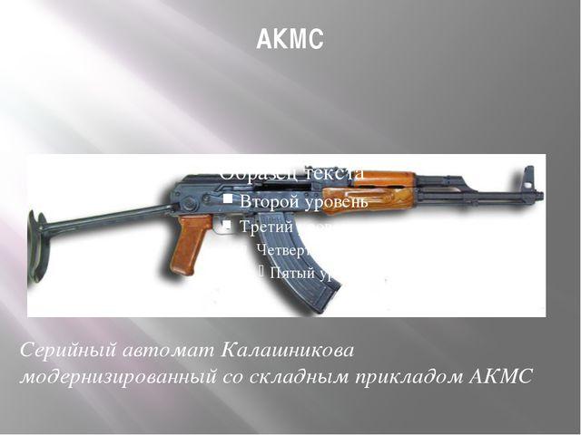 АКМС Серийный автомат Калашникова модернизированный со складным прикладом АКМС
